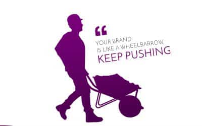 Your Brand is like a Wheelbarrow, Keep Pushing